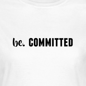 be. COMMITTED Womens - Women's T-Shirt