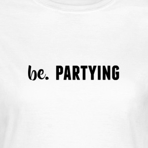 be. PARTYING Womens - Women's T-Shirt