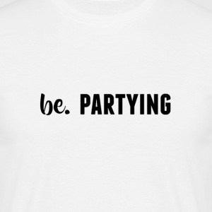 be. PARTYING Mens - Men's T-Shirt