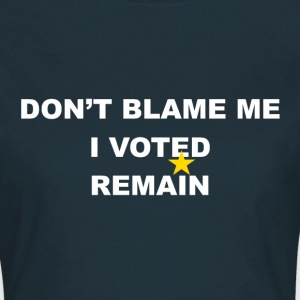 don't blame me i voted remain - Women's T-Shirt