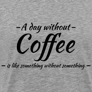 A day without coffee is like... T-Shirts - Männer Premium T-Shirt