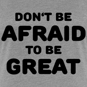 Don't be afraid to be great T-shirts - Premium-T-shirt dam