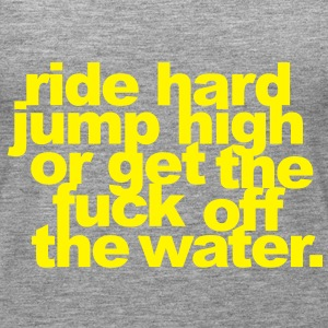 ride hard, jump high or get the fuck off the water Tops - Frauen Premium Tank Top