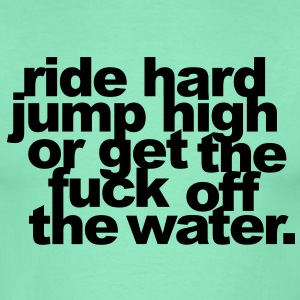 ride hard, jump high or get the fuck off the water T-Shirts - Männer T-Shirt
