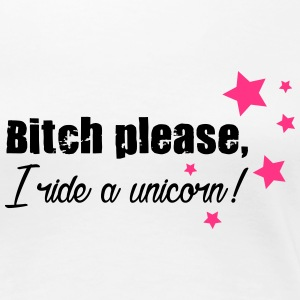 Bitch please, I ride a Unicorn! T-Shirts - Dame premium T-shirt