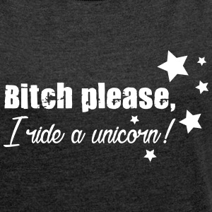 Bitch please, I ride a Unicorn! T-Shirts - Women's T-shirt with rolled up sleeves