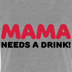 Mama needs a drink! T-Shirts - Women's Premium T-Shirt