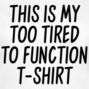 This is my too tired to function t-shirt T-Shirts - Frauen T-Shirt