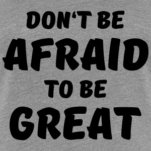 Don't be afraid to be great T-Shirts - Women's Premium T-Shirt