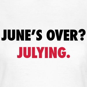 June's over? Julying T-Shirts - Women's T-Shirt