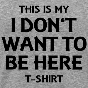 This is my I don't want to be here T-Shirt T-shirts - Mannen Premium T-shirt