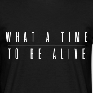 what a time to be alive  T-Shirts - Männer T-Shirt
