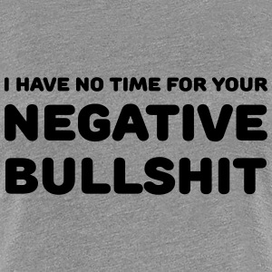 I have no time for your negative bullshit T-Shirts - Women's Premium T-Shirt