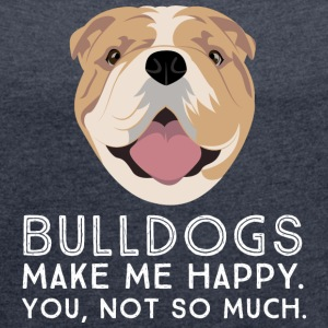 Bulldogs Make Me Happy... T-Shirts - Frauen T-Shirt mit gerollten Ärmeln