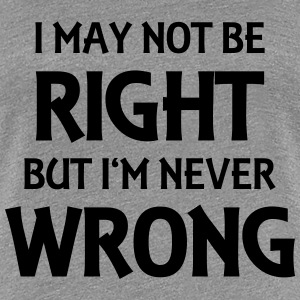 I may not be right, but I'm never wrong Camisetas - Camiseta premium mujer