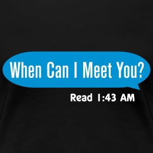 When can I meet you T-shirts - Vrouwen Premium T-shirt