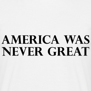 America was never great T-shirts - T-shirt herr