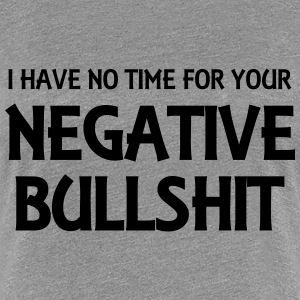 I have no time for your negative bullshit T-shirts - Vrouwen Premium T-shirt