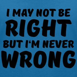 I may not be right, but I'm never wrong T-Shirts - Women's V-Neck T-Shirt
