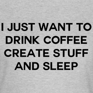 I just want to drink coffee create stuff and sleep T-skjorter - T-skjorte for kvinner