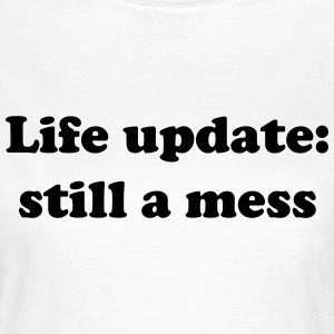 Life update: still a mess T-Shirts - Women's T-Shirt