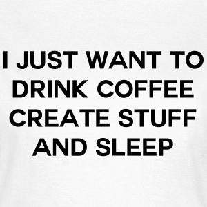 I just want to drink coffee create stuff and sleep T-Shirts - Frauen T-Shirt