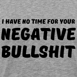 I have no time for your negative bullshit T-shirts - Mannen Premium T-shirt