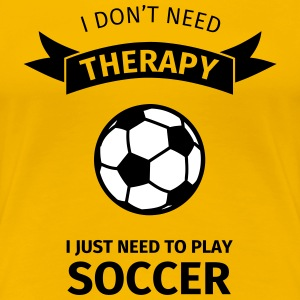 I don't need therapy I just need to play soccer Tee shirts - T-shirt Premium Femme