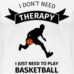 I don't need therapy I just need to play basketbal T-Shirts - Women's Premium T-Shirt