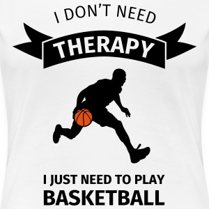 I don't need therapy I just need to play basketbal T-Shirts - Frauen Premium T-Shirt