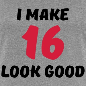 I make 16 look good T-Shirts - Women's Premium T-Shirt
