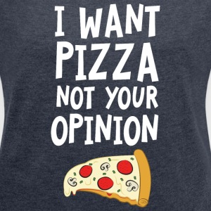 I Want Want Pizza - Not Your Opinion Camisetas - Camiseta con manga enrollada mujer
