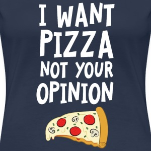 I Want Want Pizza - Not Your Opinion Magliette - Maglietta Premium da donna