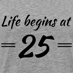 Life begins at 25 T-Shirts - Men's Premium T-Shirt