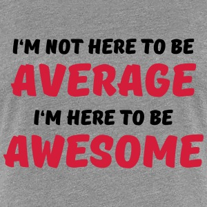 I'm not here to be average Tee shirts - T-shirt Premium Femme
