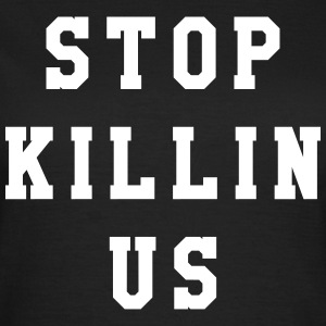 Stop killin us T-shirts - Vrouwen T-shirt
