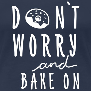 DON`T WORRY AND BAKE ON - Frauen Premium T-Shirt