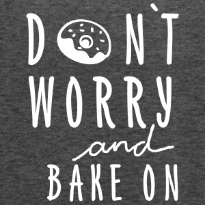 DON`T WORRY AND BAKE ON - Frauen Tank Top von Bella
