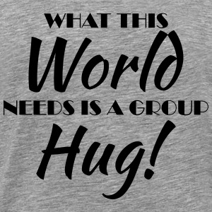 What this world needs is a group hug! T-Shirts - Men's Premium T-Shirt