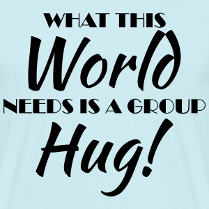 What this world needs is a group hug! T-shirts - Mannen T-shirt