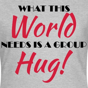 What this world needs is a group hug! T-shirts - Vrouwen T-shirt