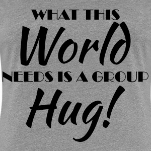 What this world needs is a group hug! Magliette - Maglietta Premium da donna
