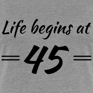 Life begins at 45 T-shirts - Vrouwen Premium T-shirt