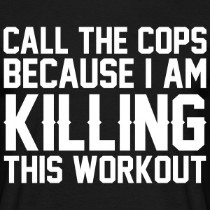 Call The Cops Because I Am Killing This Workout T-Shirts - Men's T-Shirt