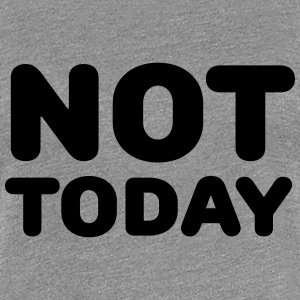 Not today T-shirts - Dame premium T-shirt
