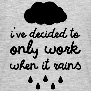 i've decided to only work when it rains T-Shirts - Men's T-Shirt