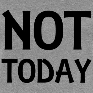Not today T-shirts - Premium-T-shirt dam