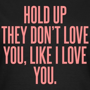 Hold up they don't love you, like I love you T-shirts - Dame-T-shirt