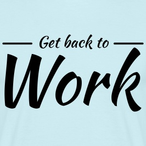 Get back to work T-Shirts - Men's T-Shirt