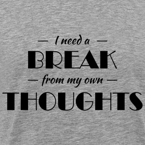 I need a break from my own thoughts Camisetas - Camiseta premium hombre
